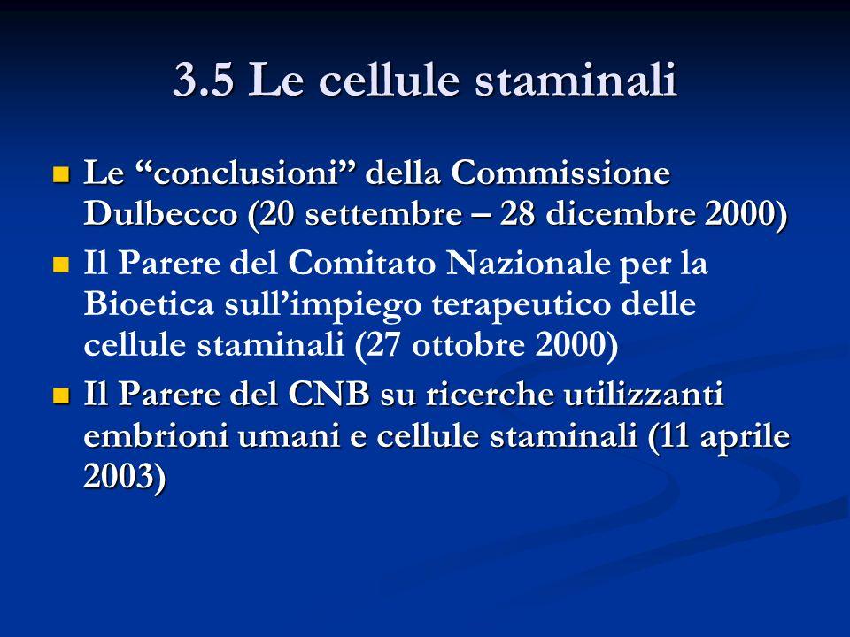 3.5 Le cellule staminali Le conclusioni della Commissione Dulbecco (20 settembre – 28 dicembre 2000) Le conclusioni della Commissione Dulbecco (20 settembre – 28 dicembre 2000) Il Parere del Comitato Nazionale per la Bioetica sullimpiego terapeutico delle cellule staminali (27 ottobre 2000) Il Parere del CNB su ricerche utilizzanti embrioni umani e cellule staminali (11 aprile 2003) Il Parere del CNB su ricerche utilizzanti embrioni umani e cellule staminali (11 aprile 2003)