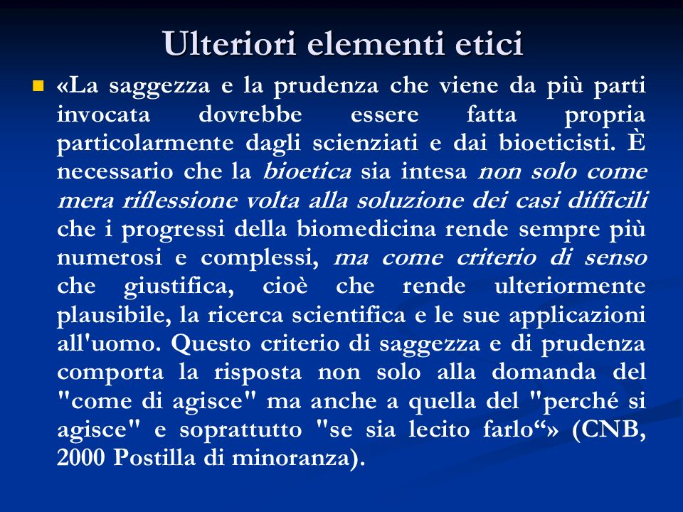 Ulteriori elementi etici «La saggezza e la prudenza che viene da più parti invocata dovrebbe essere fatta propria particolarmente dagli scienziati e dai bioeticisti.