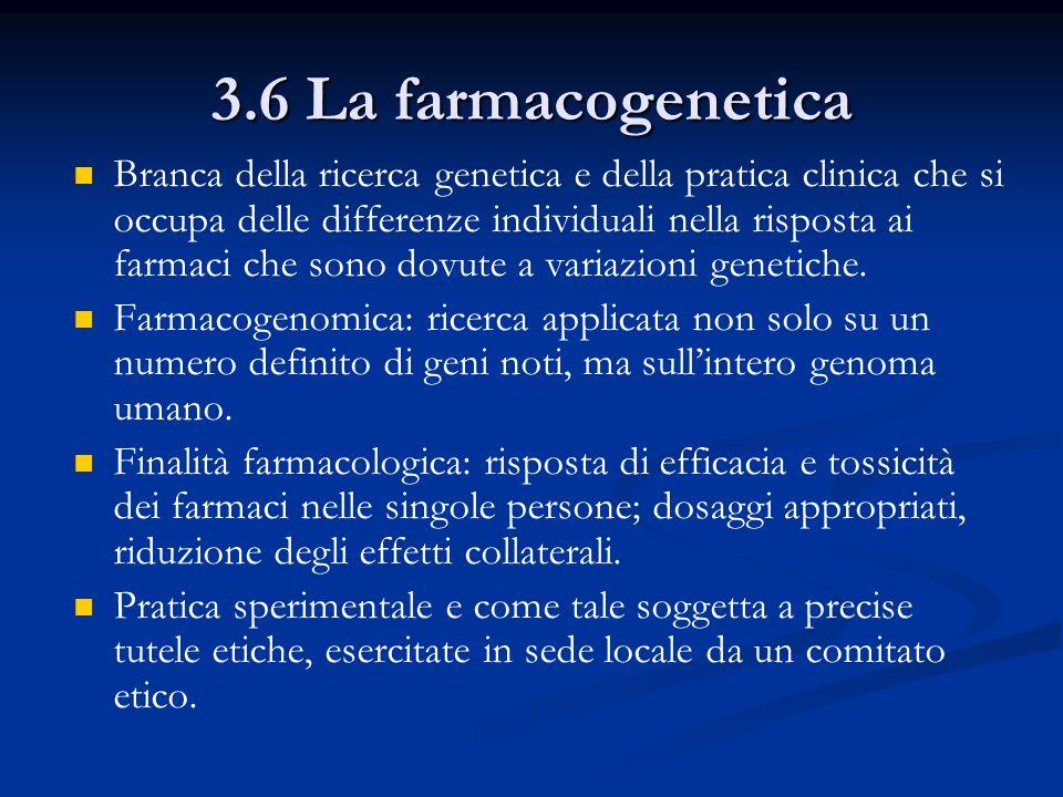 3.6 La farmacogenetica Branca della ricerca genetica e della pratica clinica che si occupa delle differenze individuali nella risposta ai farmaci che sono dovute a variazioni genetiche.