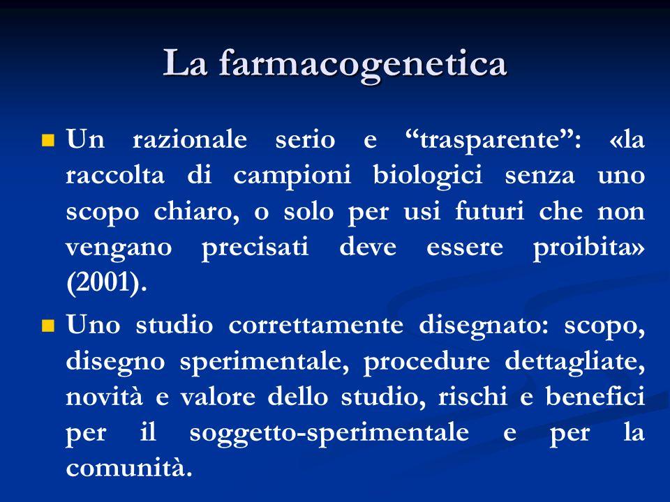 La farmacogenetica Un razionale serio e trasparente: «la raccolta di campioni biologici senza uno scopo chiaro, o solo per usi futuri che non vengano precisati deve essere proibita» (2001).