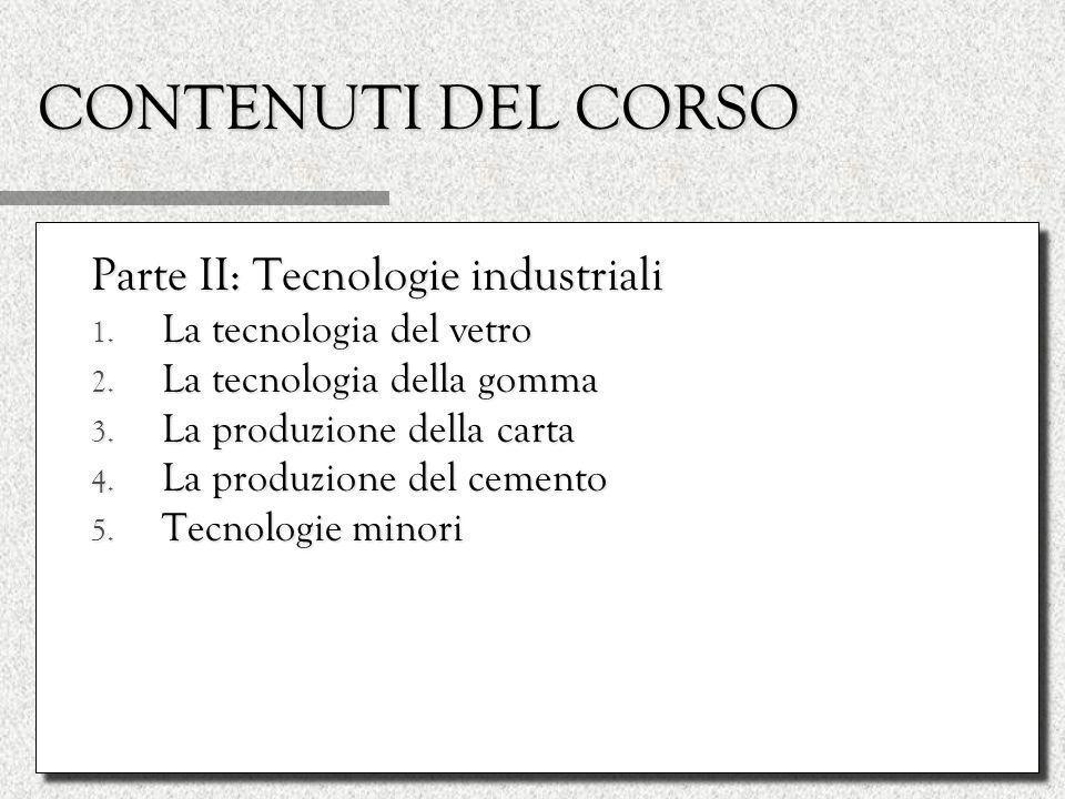 CONTENUTI DEL CORSO Parte II: Tecnologie industriali 1. La tecnologia del vetro 2. La tecnologia della gomma 3. La produzione della carta 4. La produz