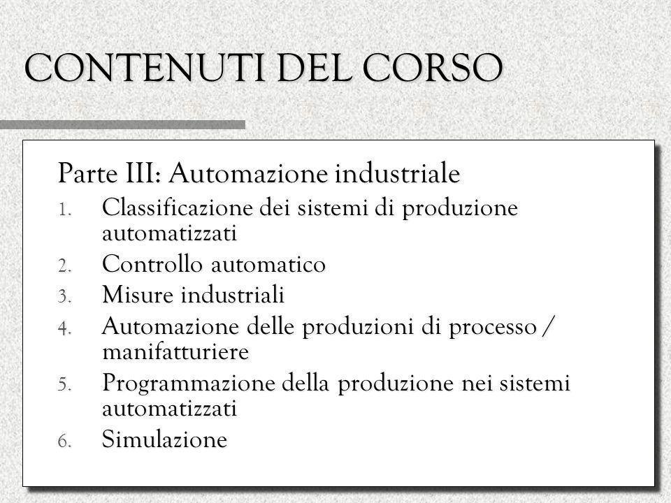 CONTENUTI DEL CORSO Parte III: Automazione industriale 1. Classificazione dei sistemi di produzione automatizzati 2. Controllo automatico 3. Misure in