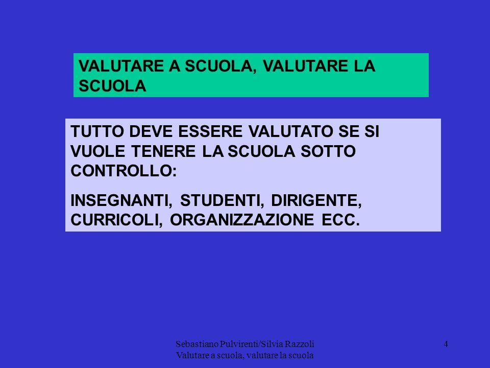 Sebastiano Pulvirenti/Silvia Razzoli Valutare a scuola, valutare la scuola 4 VALUTARE A SCUOLA, VALUTARE LA SCUOLA TUTTO DEVE ESSERE VALUTATO SE SI VUOLE TENERE LA SCUOLA SOTTO CONTROLLO: INSEGNANTI, STUDENTI, DIRIGENTE, CURRICOLI, ORGANIZZAZIONE ECC.