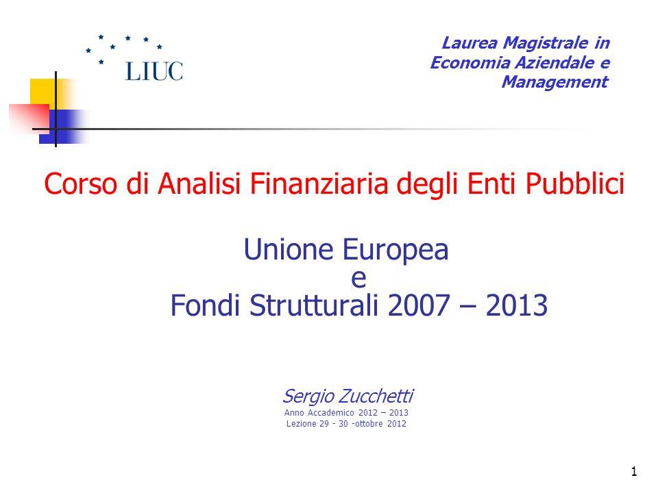 1 Corso di Analisi Finanziaria degli Enti Pubblici Unione Europea e Fondi Strutturali 2007 – 2013 Sergio Zucchetti Anno Accademico 2012 – 2013 Lezione