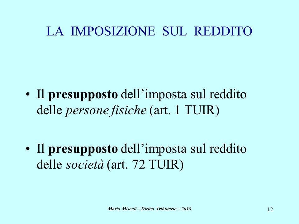 Mario Miscali - Diritto Tributario - 2013 12 LA IMPOSIZIONE SUL REDDITO Il presupposto dellimposta sul reddito delle persone fisiche (art. 1 TUIR) Il