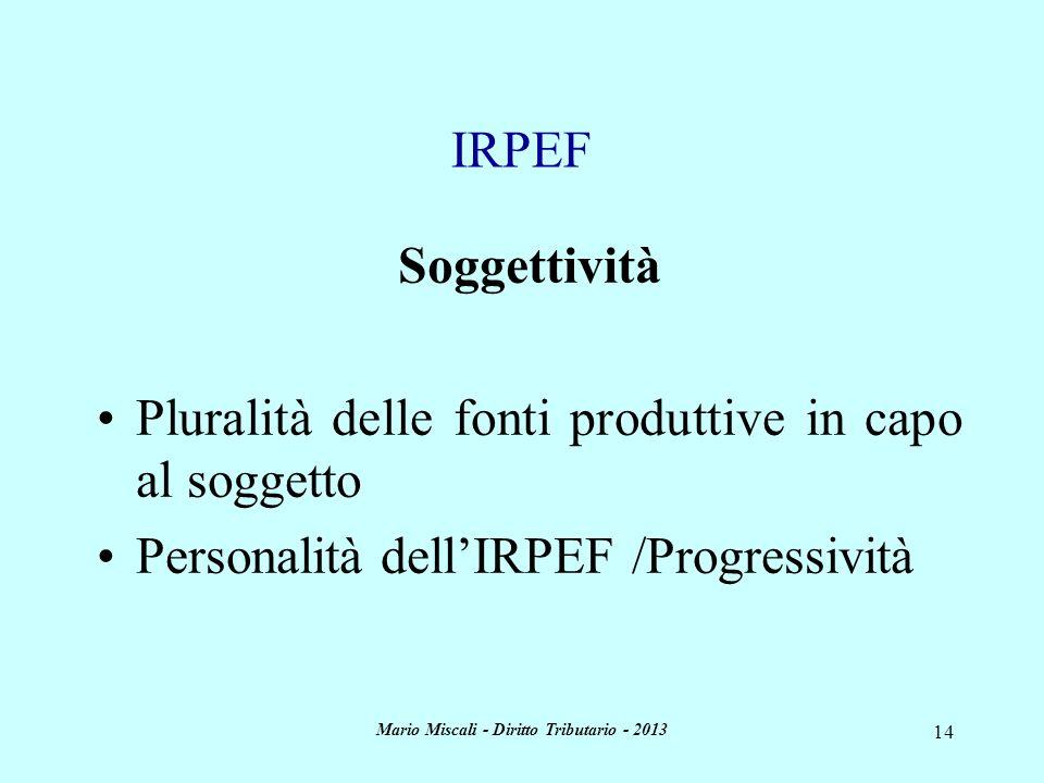 Mario Miscali - Diritto Tributario - 2013 14 Soggettività Pluralità delle fonti produttive in capo al soggetto Personalità dellIRPEF /Progressività IR