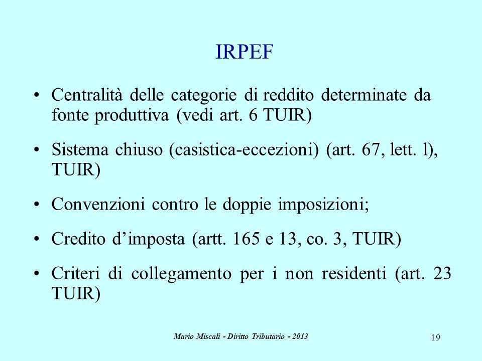Mario Miscali - Diritto Tributario - 2013 19 IRPEF Centralità delle categorie di reddito determinate da fonte produttiva (vedi art. 6 TUIR) Sistema ch