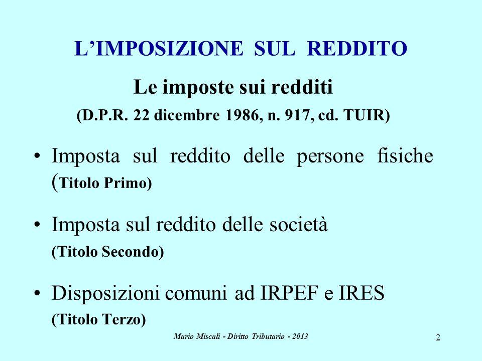 Mario Miscali - Diritto Tributario - 2013 2 LIMPOSIZIONE SUL REDDITO Le imposte sui redditi (D.P.R. 22 dicembre 1986, n. 917, cd. TUIR) Imposta sul re