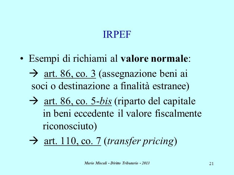 Mario Miscali - Diritto Tributario - 2013 21 IRPEF Esempi di richiami al valore normale: art. 86, co. 3 (assegnazione beni ai soci o destinazione a fi