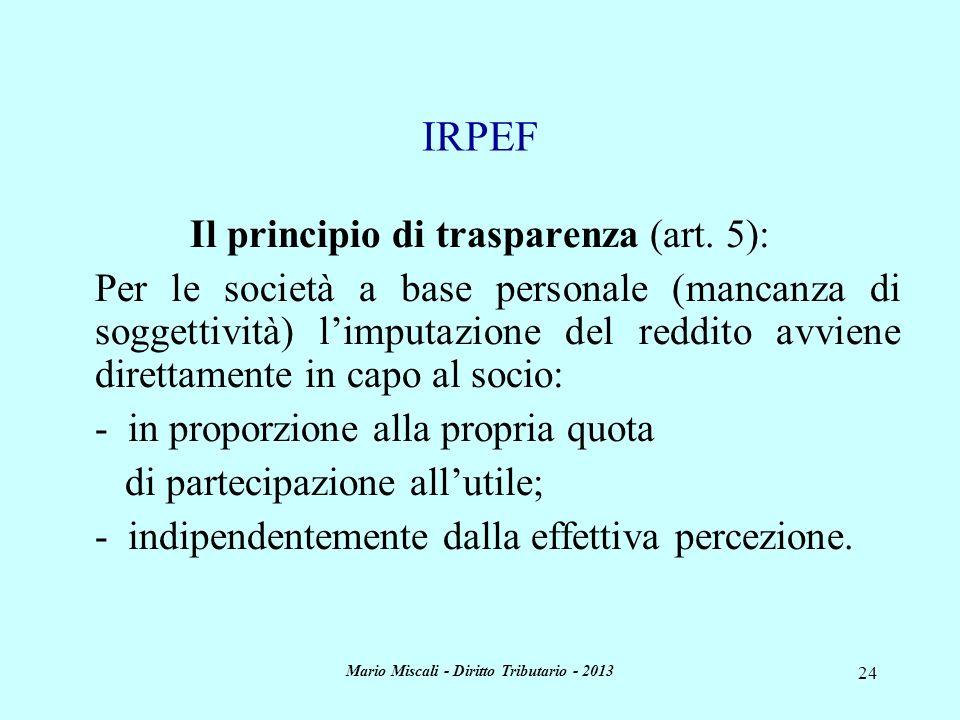 Mario Miscali - Diritto Tributario - 2013 24 Il principio di trasparenza (art. 5): Per le società a base personale (mancanza di soggettività) limputaz