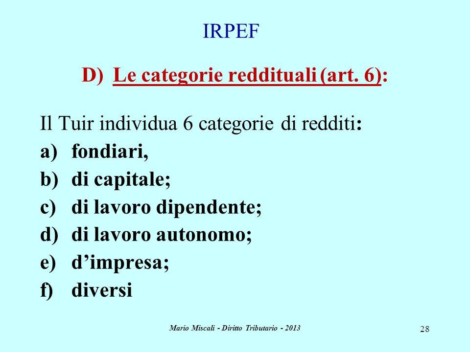 Mario Miscali - Diritto Tributario - 2013 28 D)Le categorie reddituali (art. 6): Il Tuir individua 6 categorie di redditi: a)fondiari, b)di capitale;