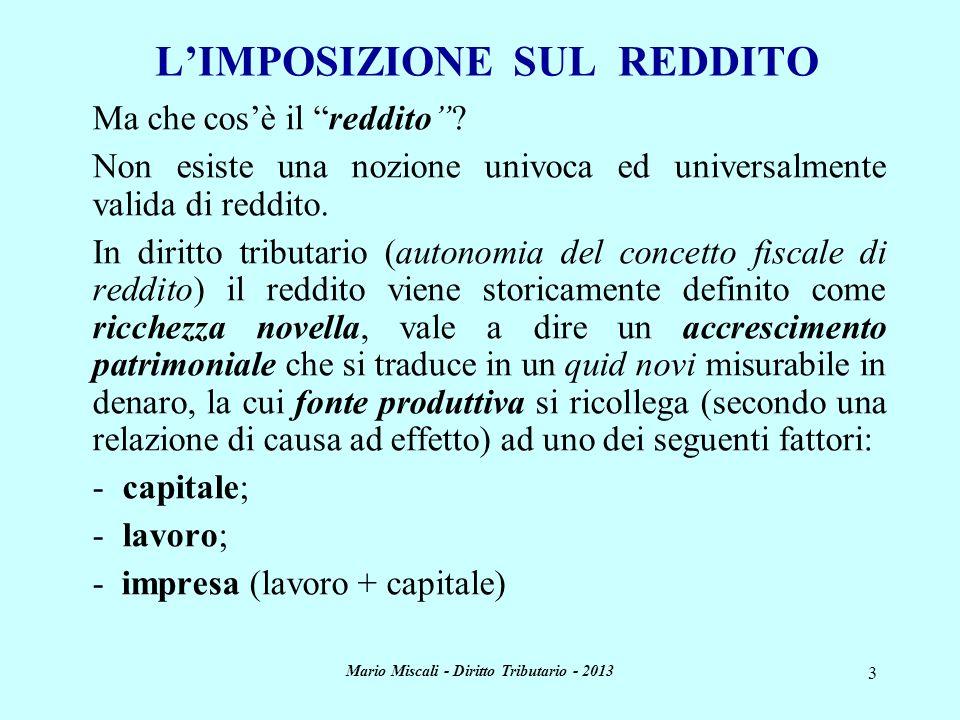 Mario Miscali - Diritto Tributario - 2013 3 LIMPOSIZIONE SUL REDDITO Ma che cosè il reddito? Non esiste una nozione univoca ed universalmente valida d