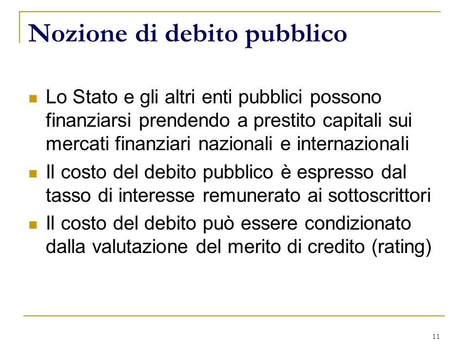 11 Nozione di debito pubblico Lo Stato e gli altri enti pubblici possono finanziarsi prendendo a prestito capitali sui mercati finanziari nazionali e internazionali Il costo del debito pubblico è espresso dal tasso di interesse remunerato ai sottoscrittori Il costo del debito può essere condizionato dalla valutazione del merito di credito (rating)
