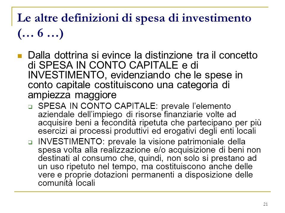 21 Le altre definizioni di spesa di investimento (… 6 …) Dalla dottrina si evince la distinzione tra il concetto di SPESA IN CONTO CAPITALE e di INVESTIMENTO, evidenziando che le spese in conto capitale costituiscono una categoria di ampiezza maggiore SPESA IN CONTO CAPITALE: prevale lelemento aziendale dellimpiego di risorse finanziarie volte ad acquisire beni a fecondità ripetuta che partecipano per più esercizi ai processi produttivi ed erogativi degli enti locali INVESTIMENTO: prevale la visione patrimoniale della spesa volta alla realizzazione e/o acquisizione di beni non destinati al consumo che, quindi, non solo si prestano ad un uso ripetuto nel tempo, ma costituiscono anche delle vere e proprie dotazioni permanenti a disposizione delle comunità locali