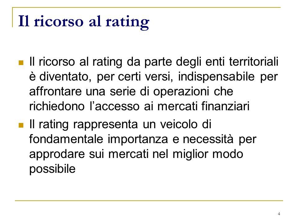 4 Il ricorso al rating Il ricorso al rating da parte degli enti territoriali è diventato, per certi versi, indispensabile per affrontare una serie di operazioni che richiedono laccesso ai mercati finanziari Il rating rappresenta un veicolo di fondamentale importanza e necessità per approdare sui mercati nel miglior modo possibile