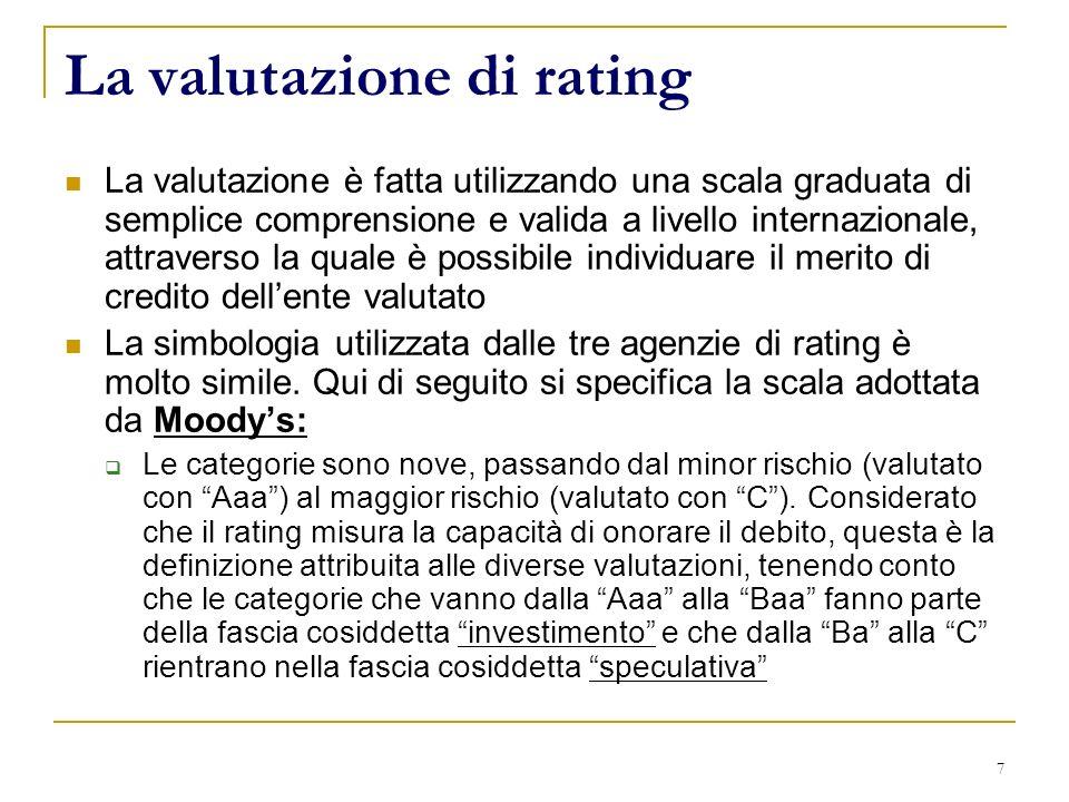 7 La valutazione di rating La valutazione è fatta utilizzando una scala graduata di semplice comprensione e valida a livello internazionale, attraverso la quale è possibile individuare il merito di credito dellente valutato La simbologia utilizzata dalle tre agenzie di rating è molto simile.