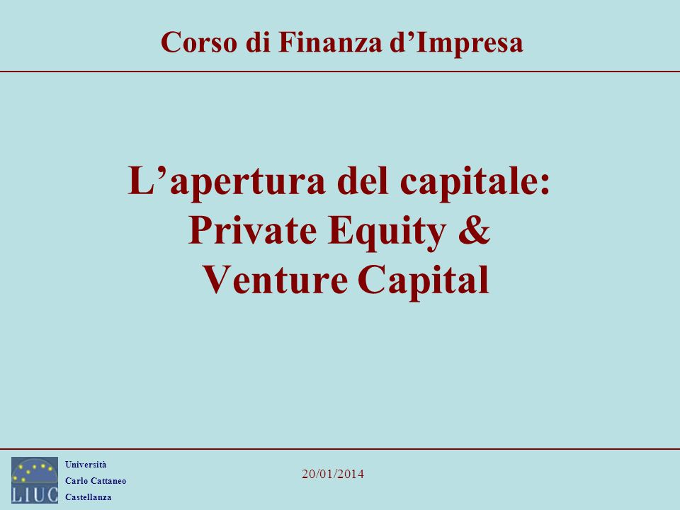 Università Carlo Cattaneo Castellanza 20/01/2014 Lapertura del capitale: Private Equity & Venture Capital Corso di Finanza dImpresa
