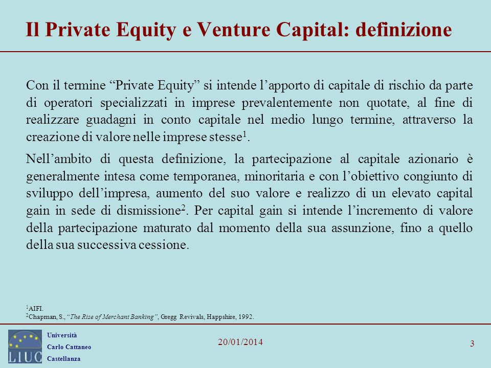 Università Carlo Cattaneo Castellanza 20/01/2014 3 Il Private Equity e Venture Capital: definizione Con il termine Private Equity si intende lapporto