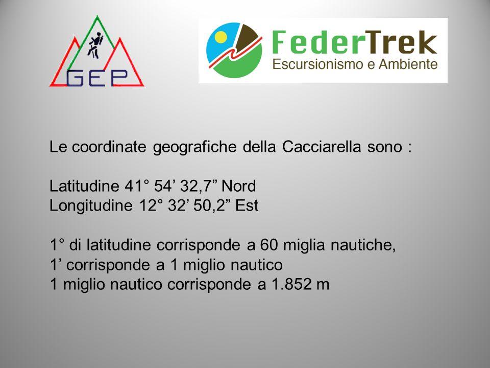 Le coordinate geografiche della Cacciarella sono : Latitudine 41° 54 32,7 Nord Longitudine 12° 32 50,2 Est 1° di latitudine corrisponde a 60 miglia na