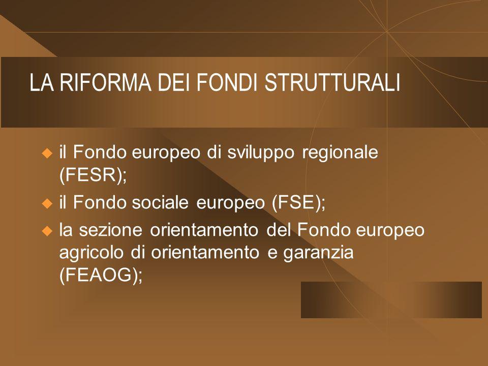 LA RIFORMA DEI FONDI STRUTTURALI il Fondo europeo di sviluppo regionale (FESR); il Fondo sociale europeo (FSE); la sezione orientamento del Fondo europeo agricolo di orientamento e garanzia (FEAOG);