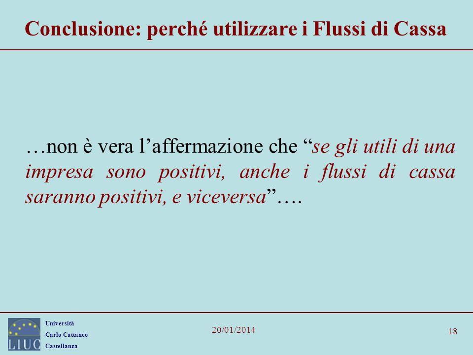 Università Carlo Cattaneo Castellanza 20/01/2014 18 Conclusione: perché utilizzare i Flussi di Cassa …non è vera laffermazione che se gli utili di una
