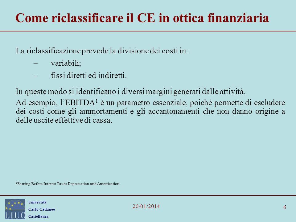 Università Carlo Cattaneo Castellanza 20/01/2014 6 Come riclassificare il CE in ottica finanziaria La riclassificazione prevede la divisione dei costi
