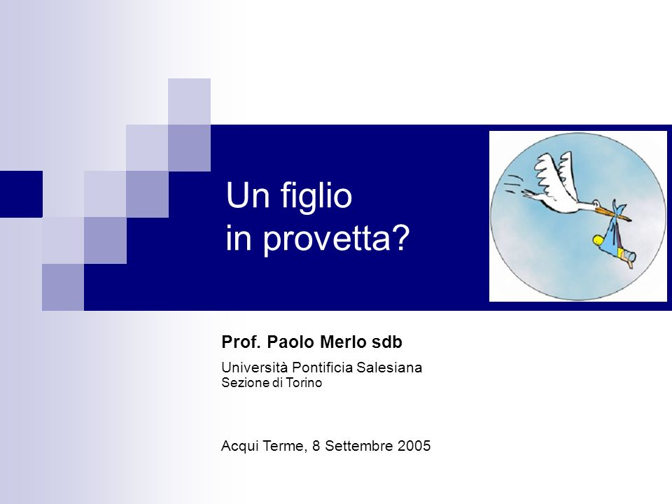 Un figlio in provetta? Prof. Paolo Merlo sdb Università Pontificia Salesiana Sezione di Torino Acqui Terme, 8 Settembre 2005