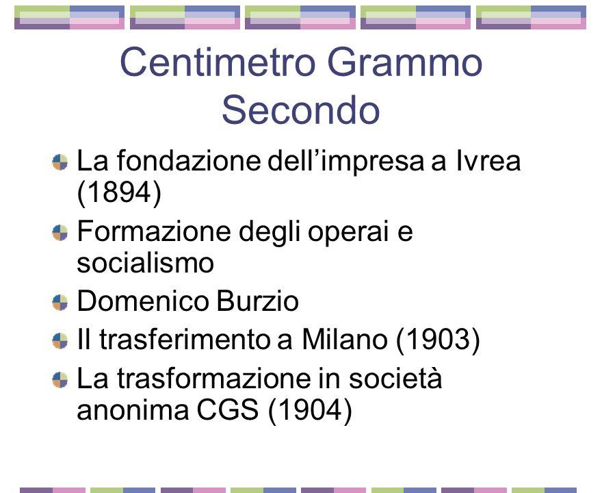 Centimetro Grammo Secondo La fondazione dellimpresa a Ivrea (1894) Formazione degli operai e socialismo Domenico Burzio Il trasferimento a Milano (1903) La trasformazione in società anonima CGS (1904)