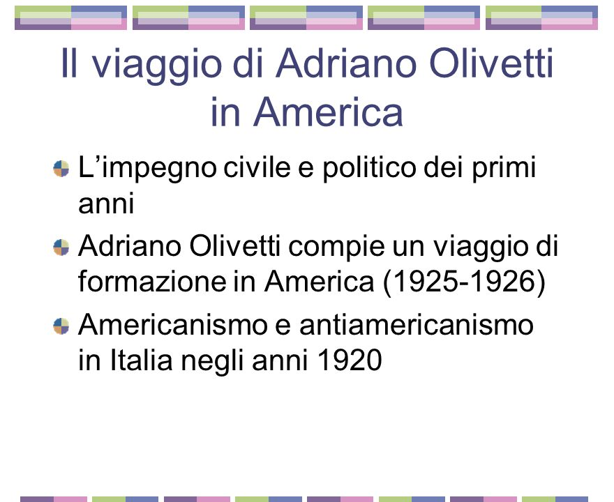 Il viaggio di Adriano Olivetti in America Limpegno civile e politico dei primi anni Adriano Olivetti compie un viaggio di formazione in America (1925-1926) Americanismo e antiamericanismo in Italia negli anni 1920