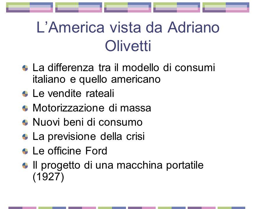 LAmerica vista da Adriano Olivetti La differenza tra il modello di consumi italiano e quello americano Le vendite rateali Motorizzazione di massa Nuovi beni di consumo La previsione della crisi Le officine Ford Il progetto di una macchina portatile (1927)