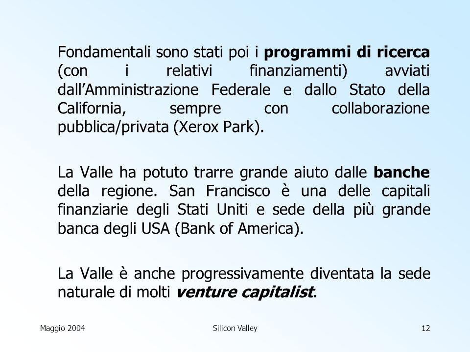 Maggio 2004Silicon Valley12 Fondamentali sono stati poi i programmi di ricerca (con i relativi finanziamenti) avviati dallAmministrazione Federale e dallo Stato della California, sempre con collaborazione pubblica/privata (Xerox Park).