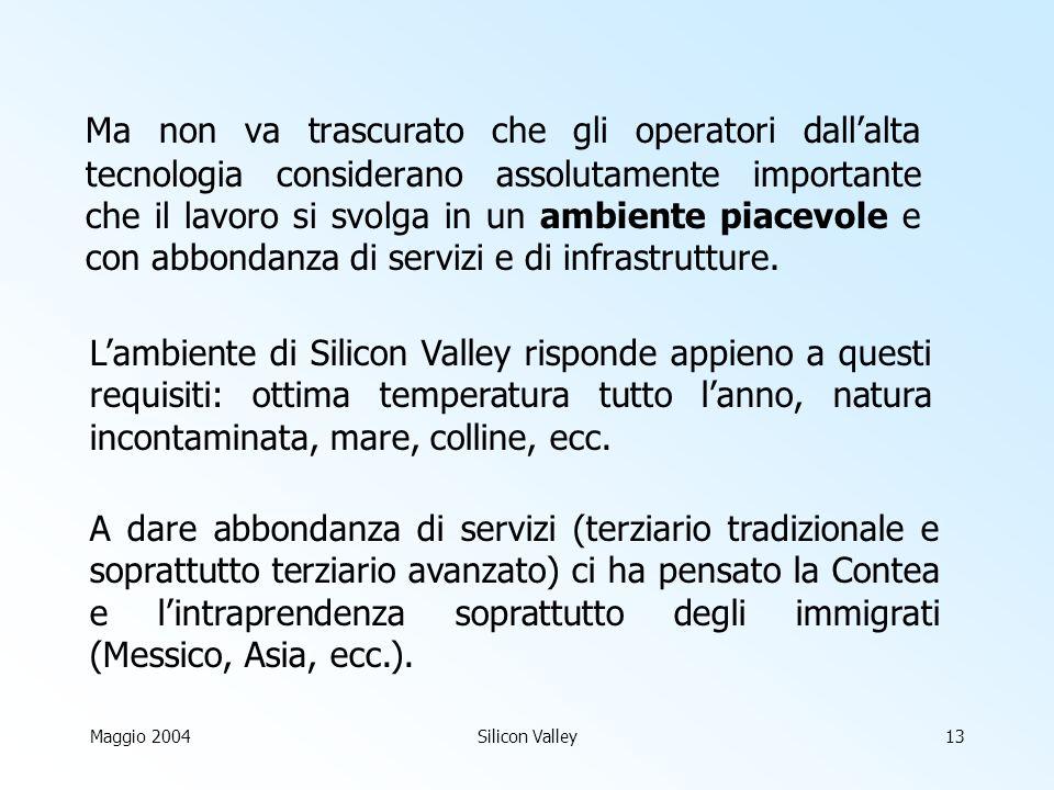 Maggio 2004Silicon Valley13 Ma non va trascurato che gli operatori dallalta tecnologia considerano assolutamente importante che il lavoro si svolga in un ambiente piacevole e con abbondanza di servizi e di infrastrutture.