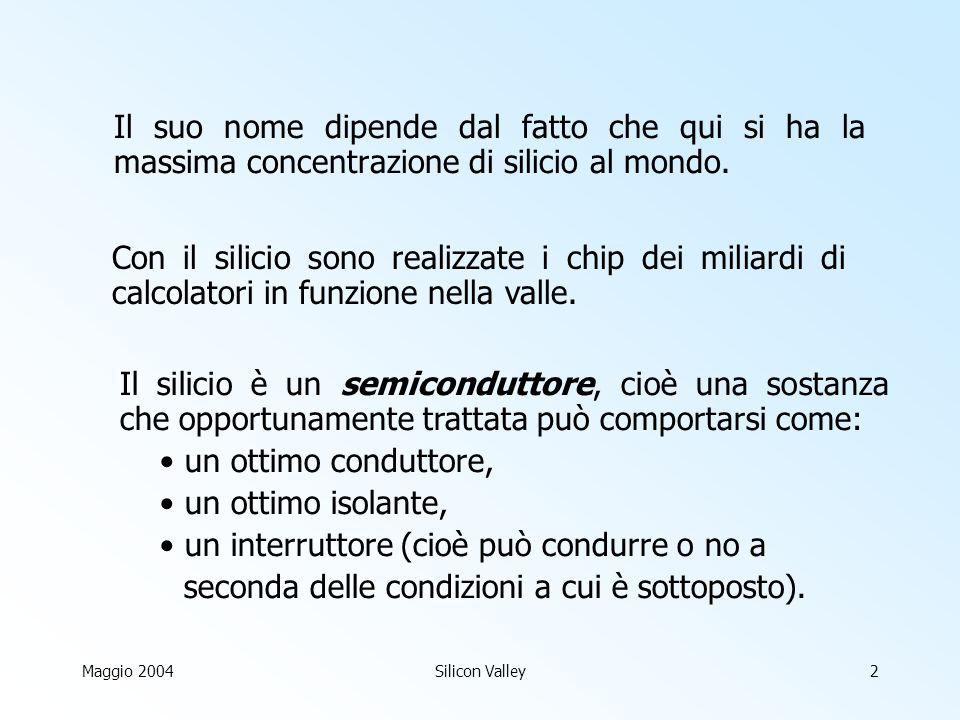 Maggio 2004Silicon Valley2 Il suo nome dipende dal fatto che qui si ha la massima concentrazione di silicio al mondo.