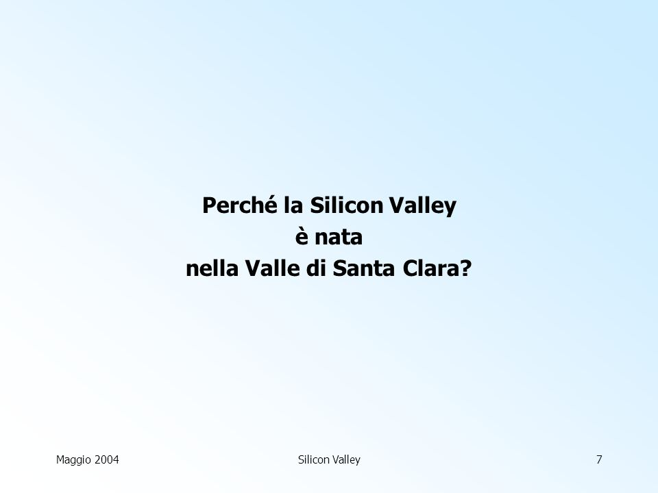 Maggio 2004Silicon Valley7 Perché la Silicon Valley è nata nella Valle di Santa Clara?