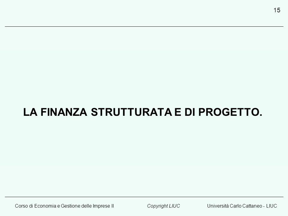 Corso di Economia e Gestione delle Imprese IIUniversità Carlo Cattaneo - LIUCCopyright LIUC 15 LA FINANZA STRUTTURATA E DI PROGETTO.