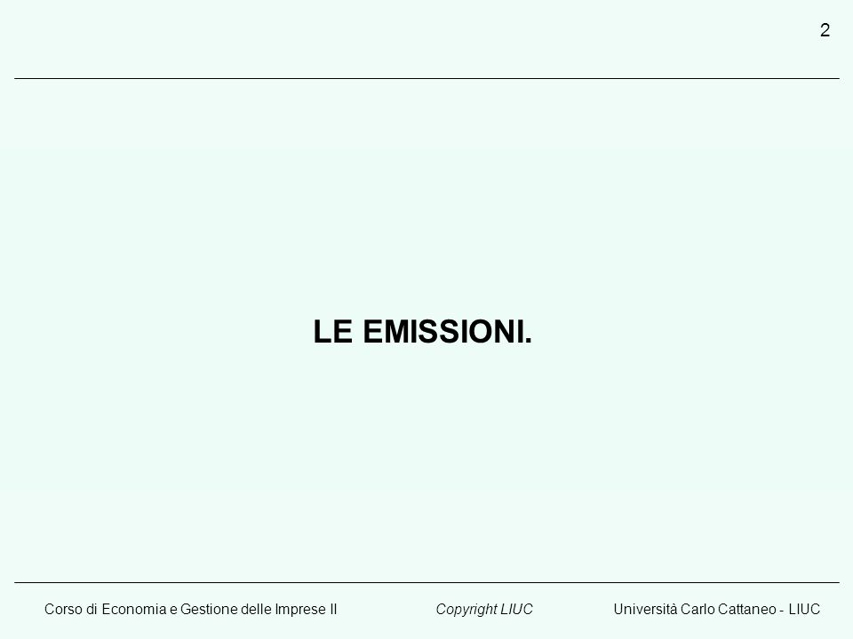 Corso di Economia e Gestione delle Imprese IIUniversità Carlo Cattaneo - LIUCCopyright LIUC 2 LE EMISSIONI.