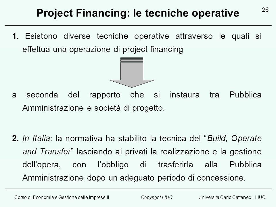 Corso di Economia e Gestione delle Imprese IIUniversità Carlo Cattaneo - LIUCCopyright LIUC 26 Project Financing: le tecniche operative 1.