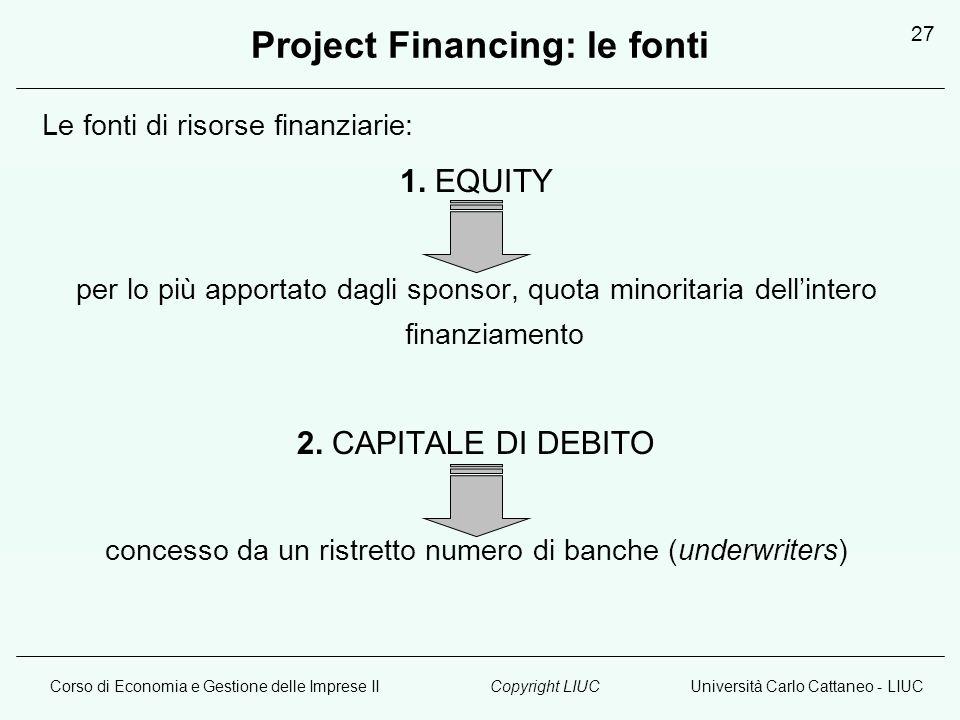 Corso di Economia e Gestione delle Imprese IIUniversità Carlo Cattaneo - LIUCCopyright LIUC 27 Project Financing: le fonti Le fonti di risorse finanziarie: 1.