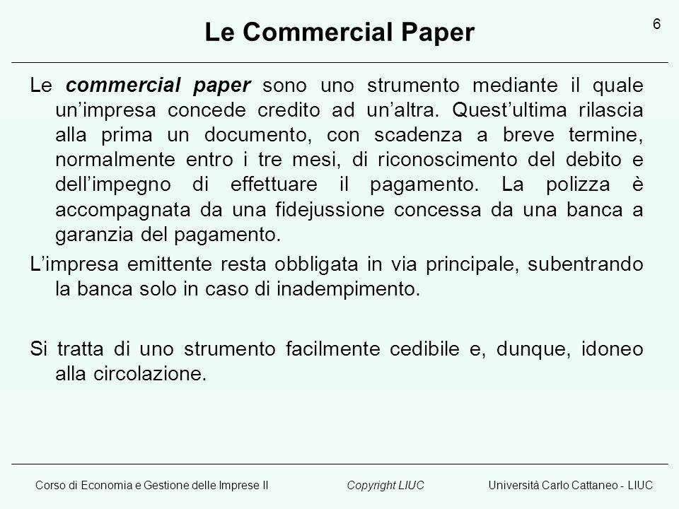 Corso di Economia e Gestione delle Imprese IIUniversità Carlo Cattaneo - LIUCCopyright LIUC 6 Le Commercial Paper Le commercial paper sono uno strumento mediante il quale unimpresa concede credito ad unaltra.
