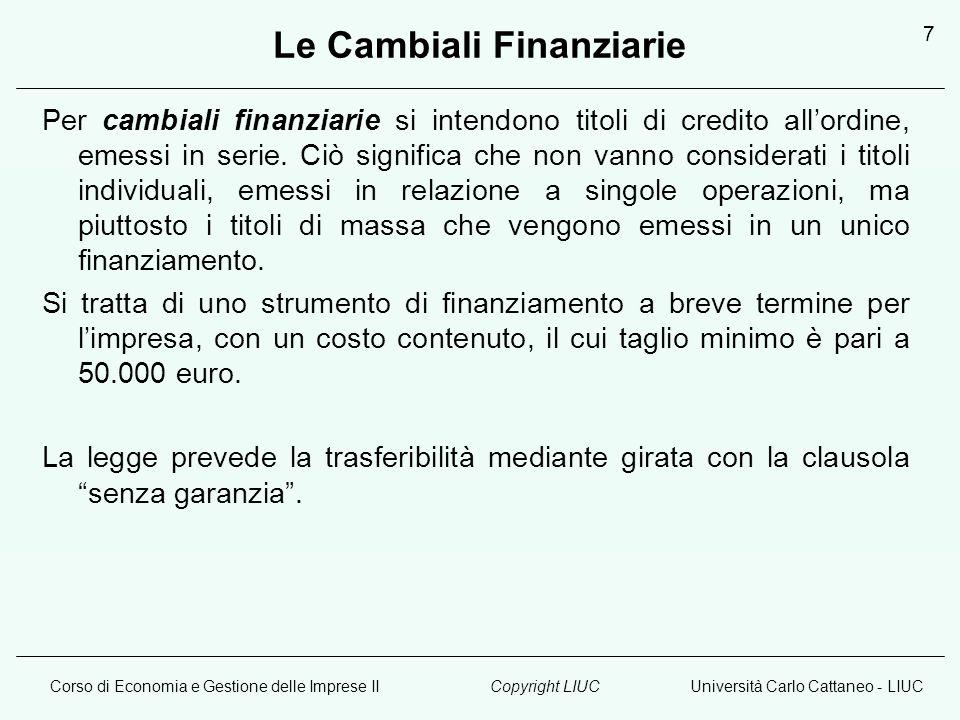 Corso di Economia e Gestione delle Imprese IIUniversità Carlo Cattaneo - LIUCCopyright LIUC 7 Le Cambiali Finanziarie Per cambiali finanziarie si intendono titoli di credito allordine, emessi in serie.