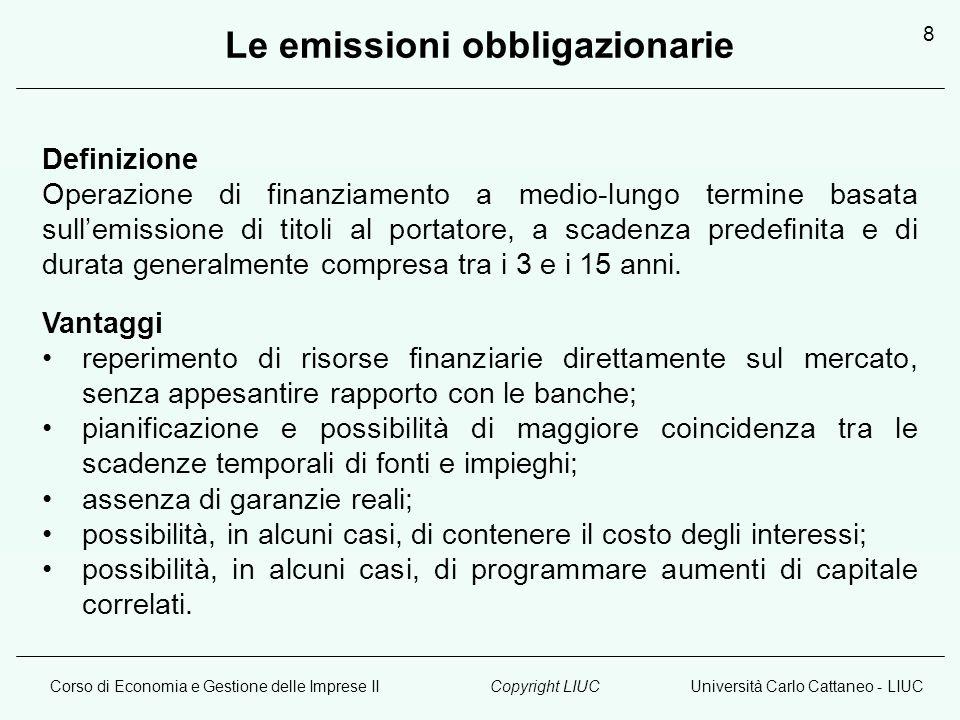 Corso di Economia e Gestione delle Imprese IIUniversità Carlo Cattaneo - LIUCCopyright LIUC 8 Definizione Operazione di finanziamento a medio-lungo termine basata sullemissione di titoli al portatore, a scadenza predefinita e di durata generalmente compresa tra i 3 e i 15 anni.