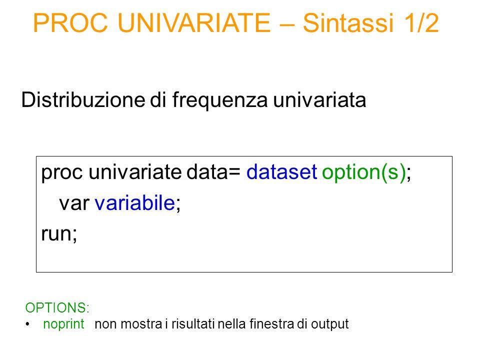 proc univariate data= dataset option(s); var variabile; run; Distribuzione di frequenza univariata PROC UNIVARIATE – Sintassi 1/2 OPTIONS: noprint non