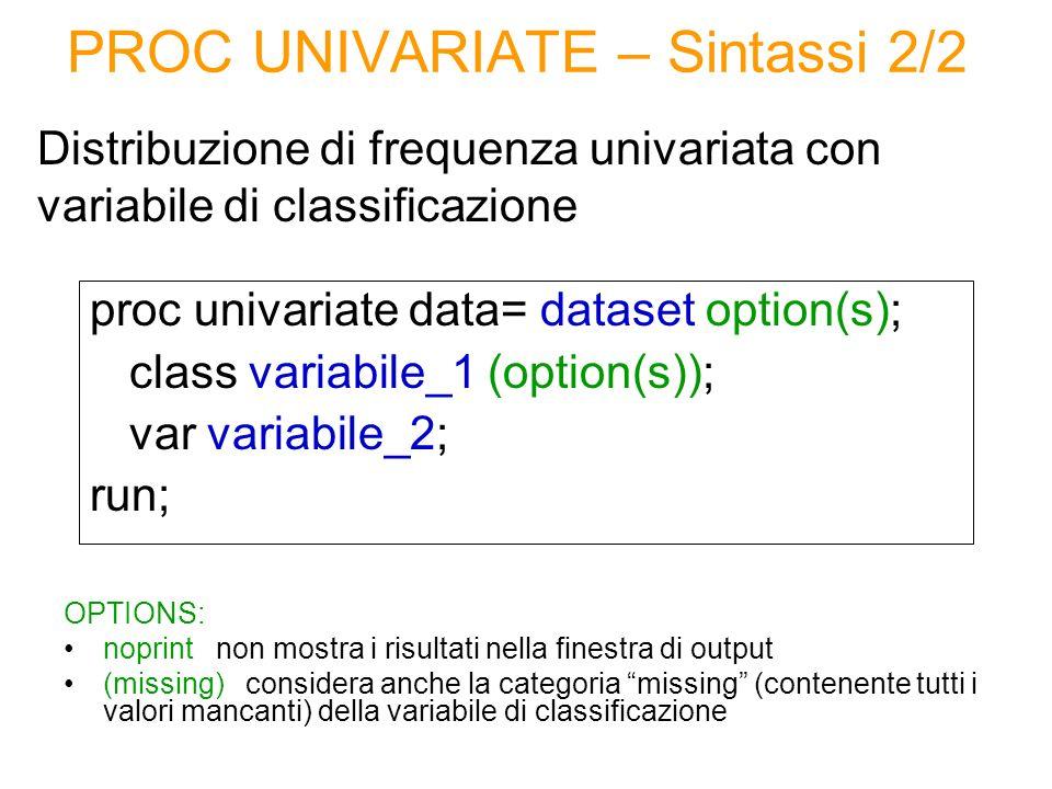 PROC UNIVARIATE – Sintassi 2/2 Distribuzione di frequenza univariata con variabile di classificazione proc univariate data= dataset option(s); class v
