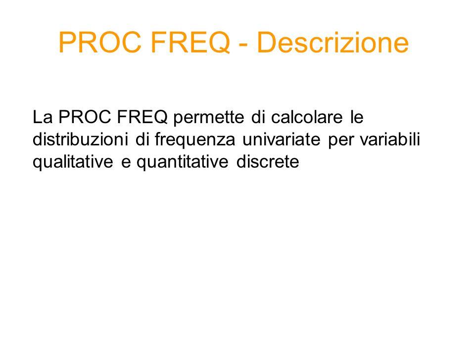 PROC FREQ – Sintassi generale 1/2 proc freq data= dataset option(s); tables variabile /option(s); run; Distribuzione di frequenza univariata OPTIONS: noprint non mostra i risultati nella finestra di output /missing considera anche i missing nel calcolo delle frequenze