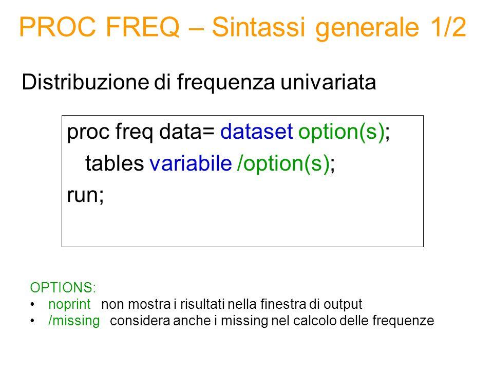 PROC FREQ – Sintassi generale 1/2 proc freq data= dataset option(s); tables variabile /option(s); run; Distribuzione di frequenza univariata OPTIONS: