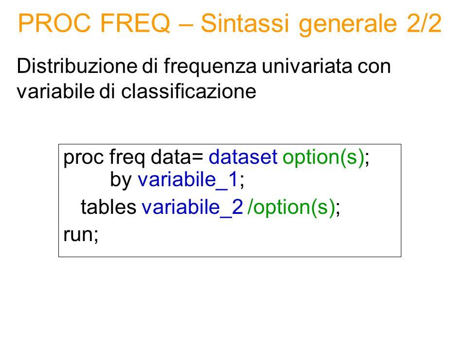 PROC UNIVARIATE – Sintassi 2/2 Distribuzione di frequenza univariata con variabile di classificazione proc univariate data= dataset option(s); class variabile_1 (option(s)); var variabile_2; run; OPTIONS: noprint non mostra i risultati nella finestra di output (missing) considera anche la categoria missing (contenente tutti i valori mancanti) della variabile di classificazione