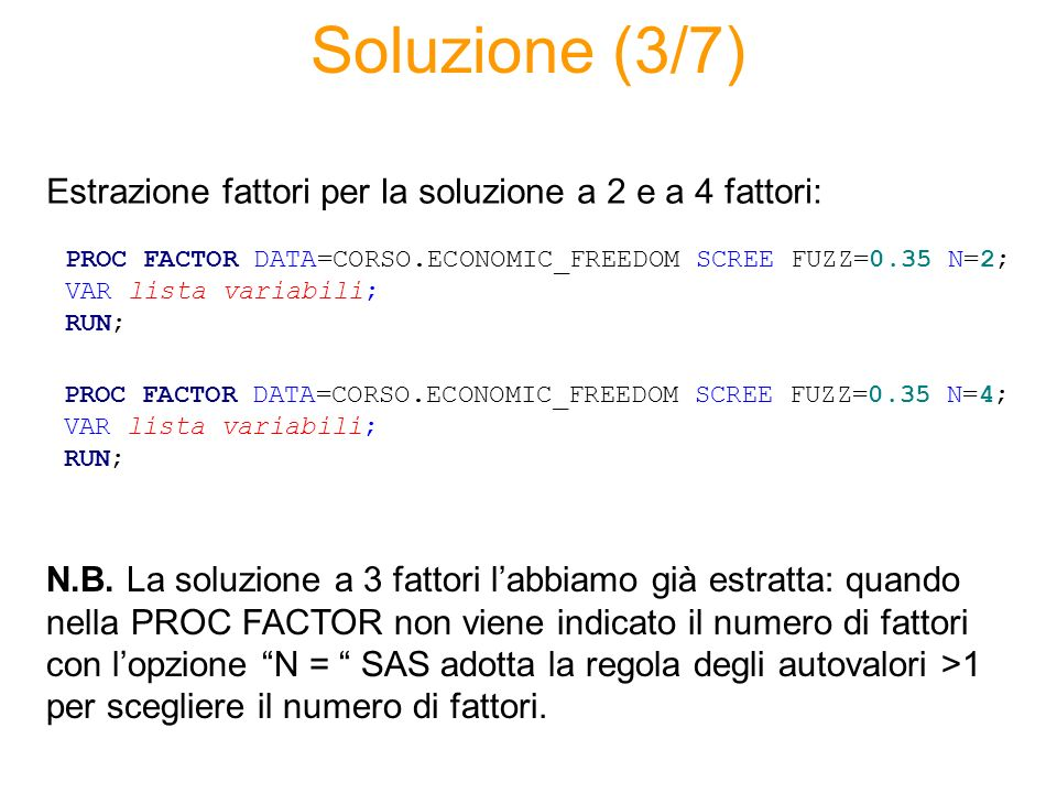 Soluzione (3/7) PROC FACTOR DATA=CORSO.ECONOMIC_FREEDOM SCREE FUZZ=0.35 N=2; VAR lista variabili; RUN; Estrazione fattori per la soluzione a 2 e a 4 fattori: PROC FACTOR DATA=CORSO.ECONOMIC_FREEDOM SCREE FUZZ=0.35 N=4; VAR lista variabili; RUN; N.B.