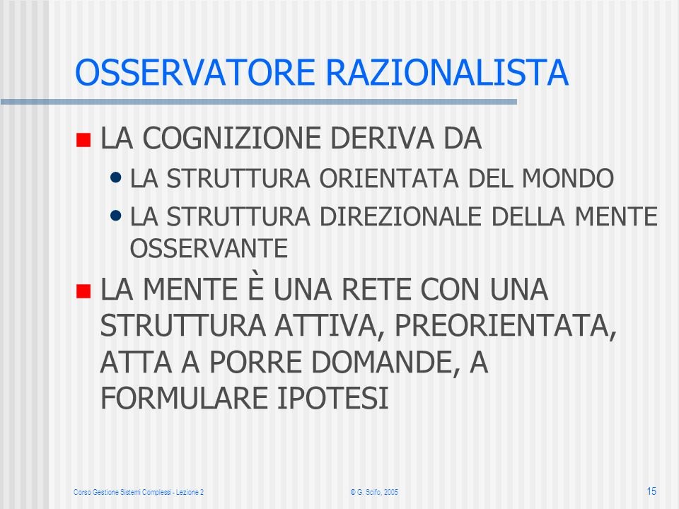 Corso Gestione Sistemi Complessi - Lezione 2 © G. Scifo, 2005 15 LA COGNIZIONE DERIVA DA LA STRUTTURA ORIENTATA DEL MONDO LA STRUTTURA DIREZIONALE DEL