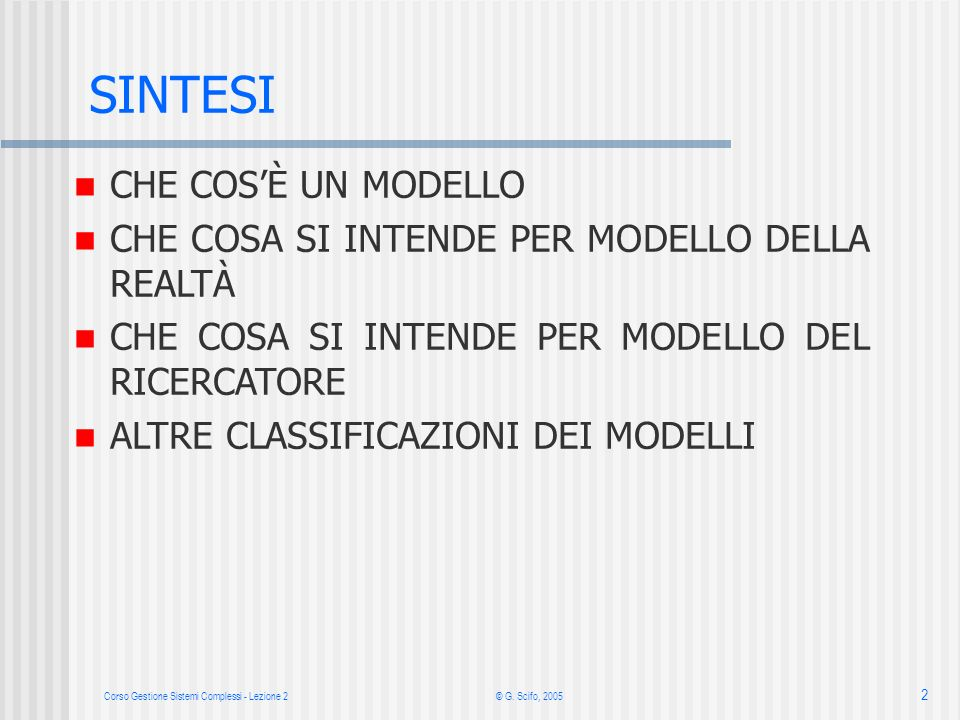 Corso Gestione Sistemi Complessi - Lezione 2 © G. Scifo, 2005 2 n CHE COSÈ UN MODELLO n CHE COSA SI INTENDE PER MODELLO DELLA REALTÀ n CHE COSA SI INT