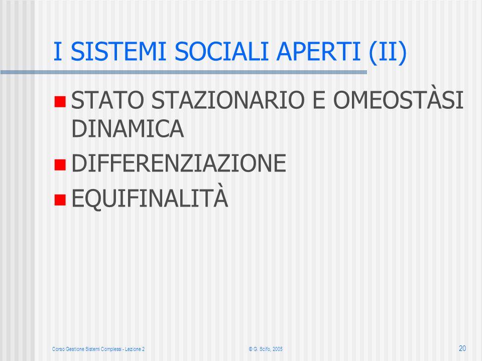 Corso Gestione Sistemi Complessi - Lezione 2 © G. Scifo, 2005 20 I SISTEMI SOCIALI APERTI (II) STATO STAZIONARIO E OMEOSTÀSI DINAMICA DIFFERENZIAZIONE